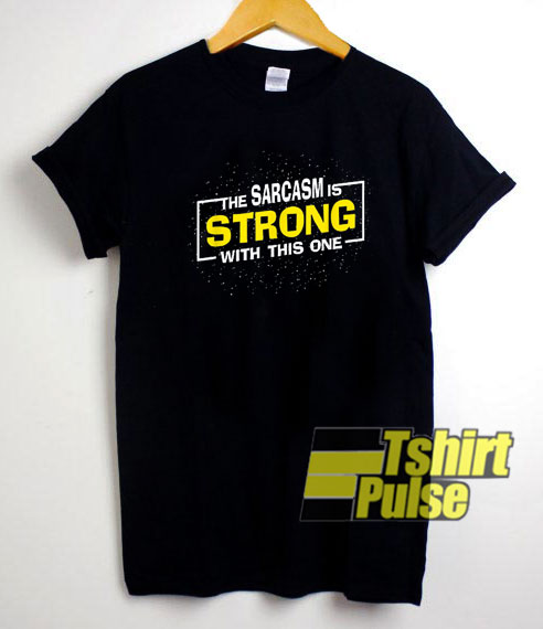The Sarcasm Is Strong shirt