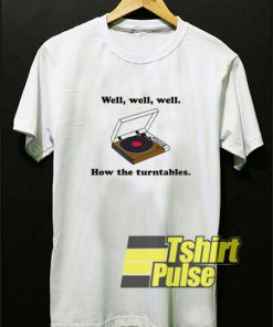 Well How The Turntables shirt