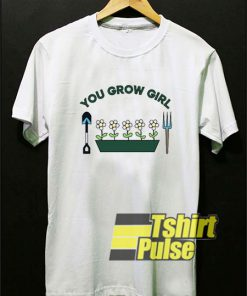 You Grow Girl shirt