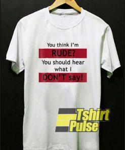 You Think Im Rude shirt