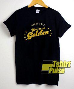 Youre So Golden shirt