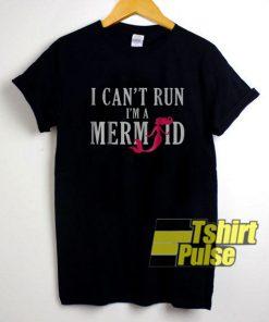 I Cant Run Im A Mermaid shirt