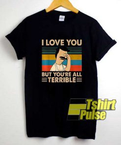 Bobs I Love You All Terrible shirt