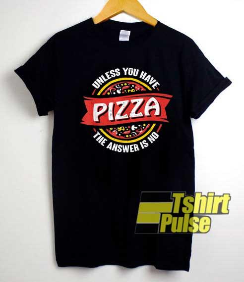Unless You Have Pizza Meme shirt