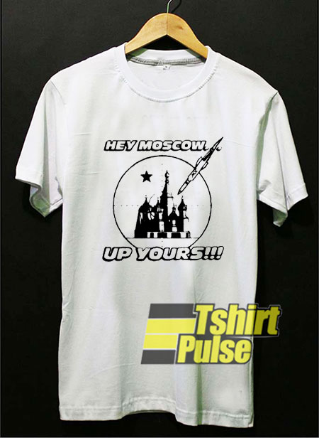 Hey Moscow Up Yours shirt