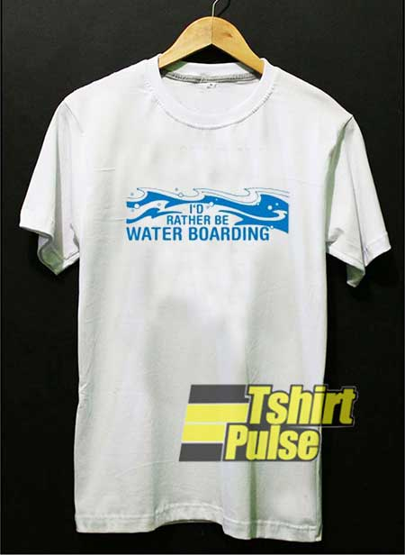 Id Rather Be Water Boarding shirt