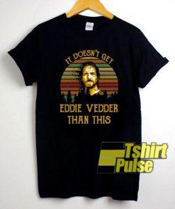 It Doesnt Get Eddie Vedder shirt