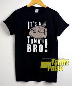 Its a Tuna Bro shirt