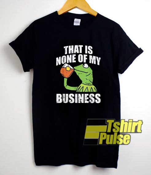 Kermit None Of My Business shirt