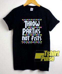 Throw Parties Not Fists shirt