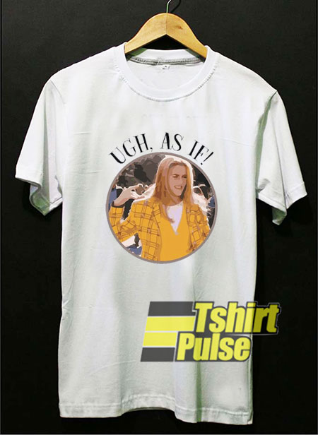 Ugh As If Clueless shirt